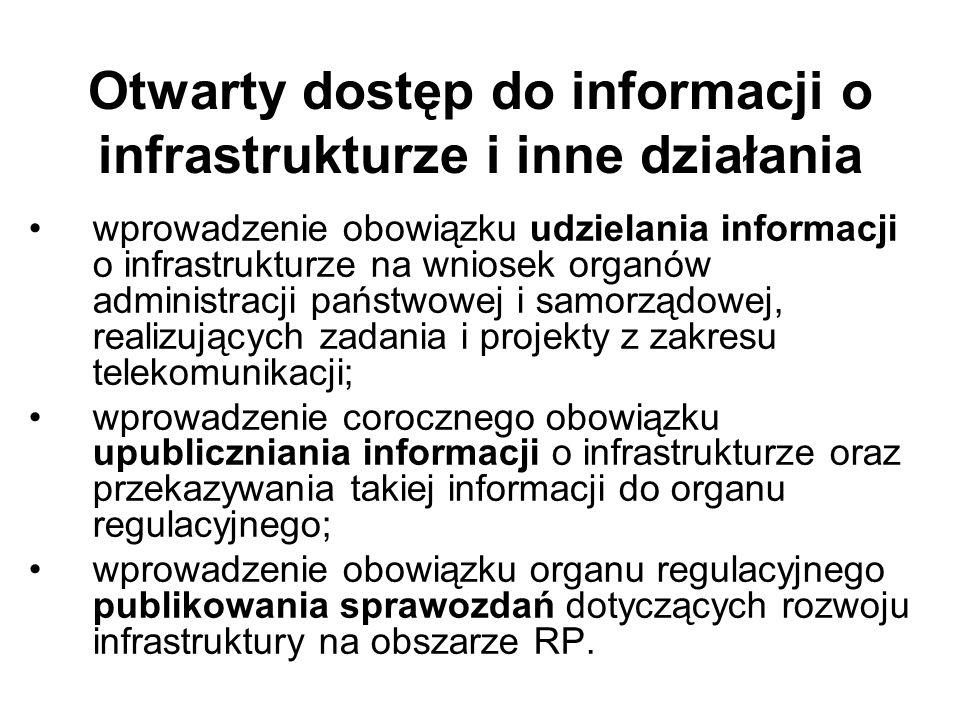 Otwarty dostęp do informacji o infrastrukturze i inne działania wprowadzenie obowiązku udzielania informacji o infrastrukturze na wniosek organów administracji państwowej i samorządowej, realizujących zadania i projekty z zakresu telekomunikacji; wprowadzenie corocznego obowiązku upubliczniania informacji o infrastrukturze oraz przekazywania takiej informacji do organu regulacyjnego; wprowadzenie obowiązku organu regulacyjnego publikowania sprawozdań dotyczących rozwoju infrastruktury na obszarze RP.