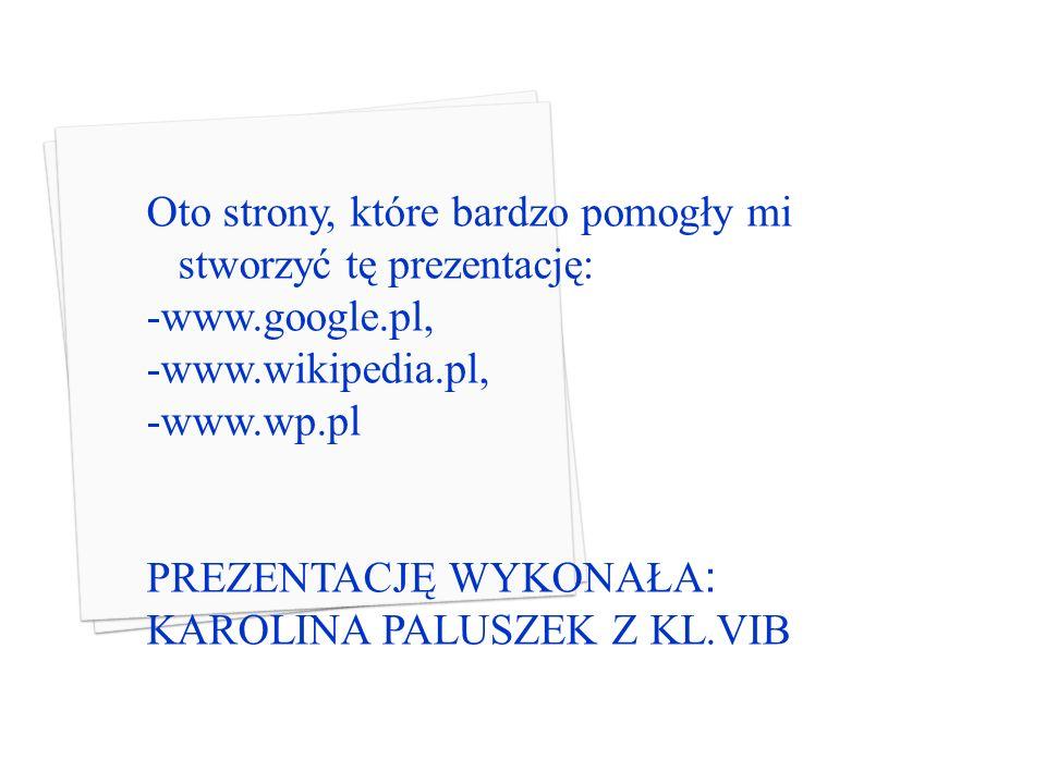 Oto strony, które bardzo pomogły mi stworzyć tę prezentację: -www.google.pl, -www.wikipedia.pl, -www.wp.pl PREZENTACJĘ WYKONAŁA : KAROLINA PALUSZEK Z