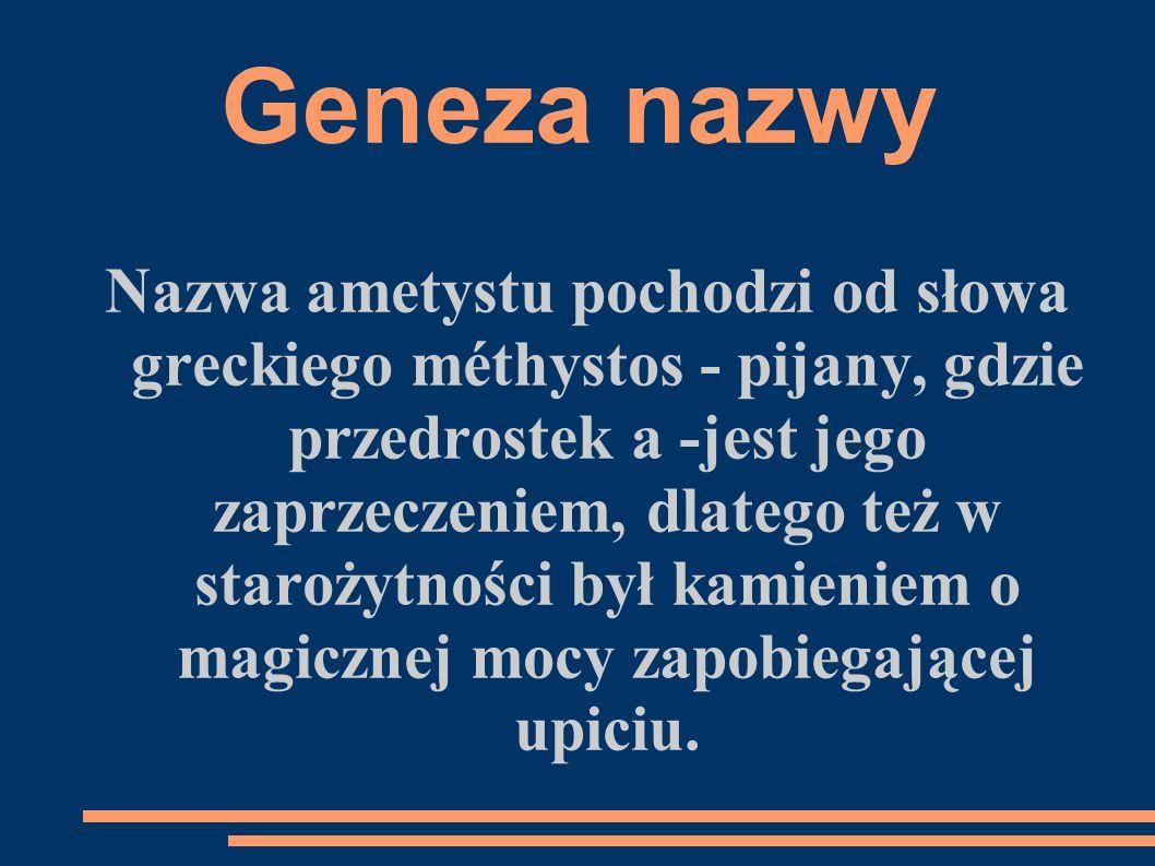 Geneza nazwy Nazwa ametystu pochodzi od słowa greckiego méthystos - pijany, gdzie przedrostek a -jest jego zaprzeczeniem, dlatego też w starożytności