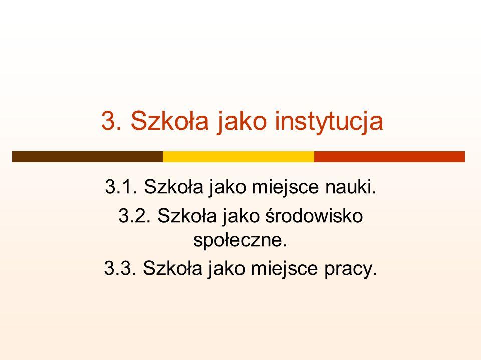 3. Szkoła jako instytucja 3.1. Szkoła jako miejsce nauki. 3.2. Szkoła jako środowisko społeczne. 3.3. Szkoła jako miejsce pracy.