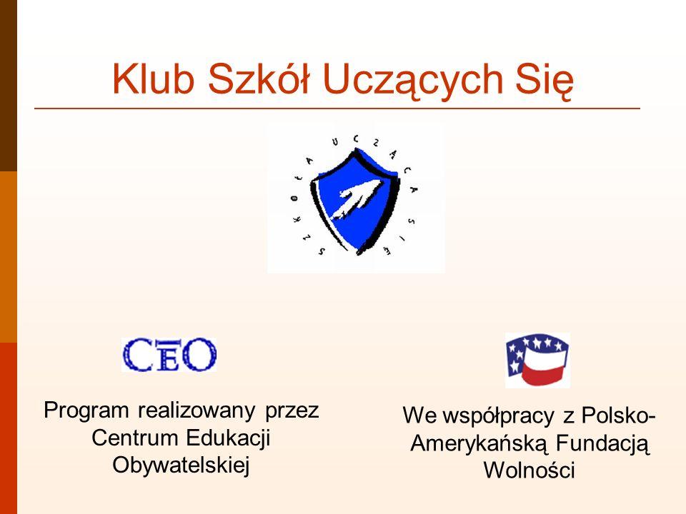 Klub Szkół Uczących Się Program realizowany przez Centrum Edukacji Obywatelskiej We współpracy z Polsko- Amerykańską Fundacją Wolności