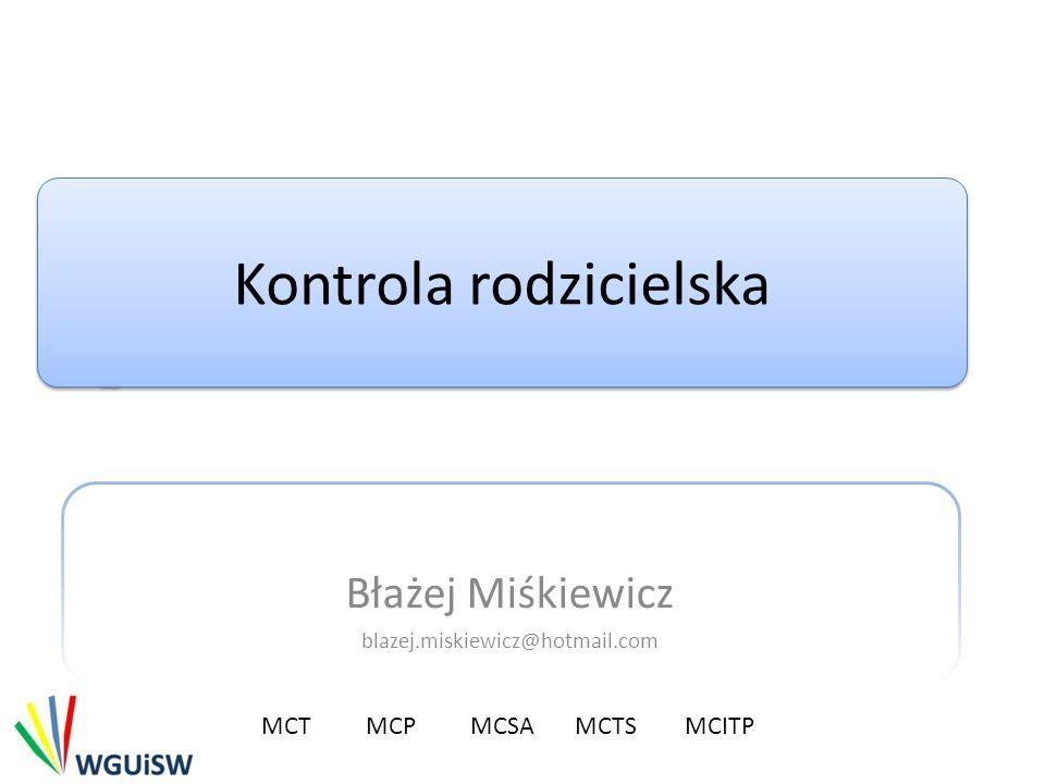 Kontrola rodzicielska Błażej Miśkiewicz blazej.miskiewicz@hotmail.com MCTMCP MCSA MCTS MCITP