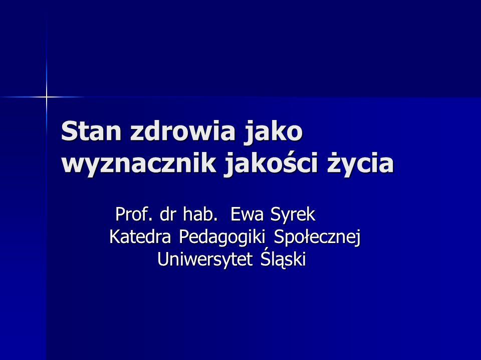 Stan zdrowia jako wyznacznik jakości życia Prof. dr hab. Ewa Syrek Prof. dr hab. Ewa Syrek Katedra Pedagogiki Społecznej Uniwersytet Śląski Uniwersyte
