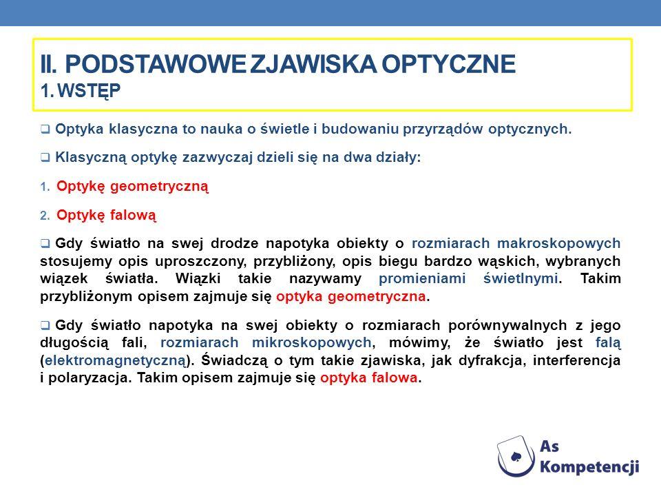 II. PODSTAWOWE ZJAWISKA OPTYCZNE 1. WSTĘP Optyka klasyczna to nauka o świetle i budowaniu przyrządów optycznych. Klasyczną optykę zazwyczaj dzieli się