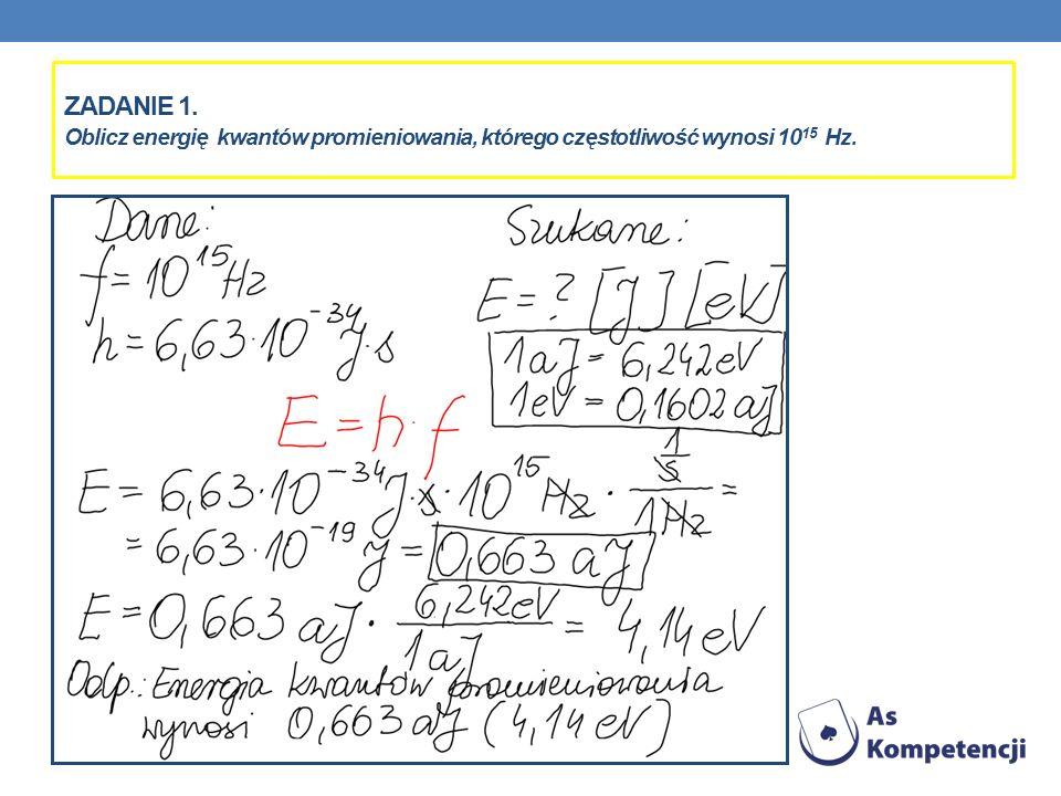 ZADANIE 1. Oblicz energię kwantów promieniowania, którego częstotliwość wynosi 10 15 Hz.