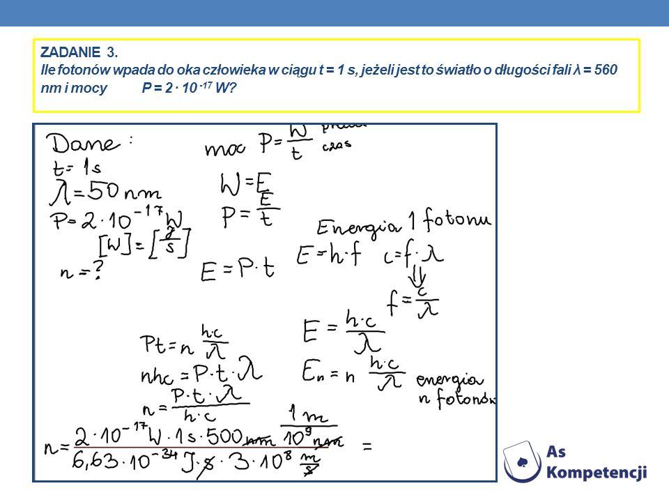 ZADANIE 3. Ile fotonów wpada do oka człowieka w ciągu t = 1 s, jeżeli jest to światło o długości fali λ = 560 nm i mocy P = 2 10 -17 W?