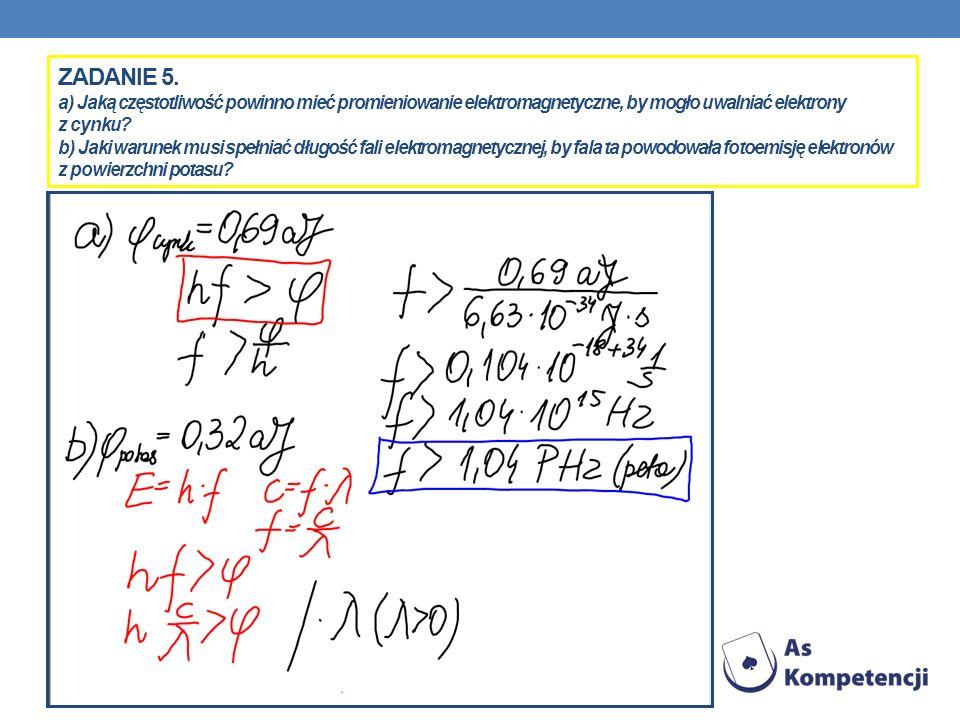 ZADANIE 5. a) Jaką częstotliwość powinno mieć promieniowanie elektromagnetyczne, by mogło uwalniać elektrony z cynku? b) Jaki warunek musi spełniać dł