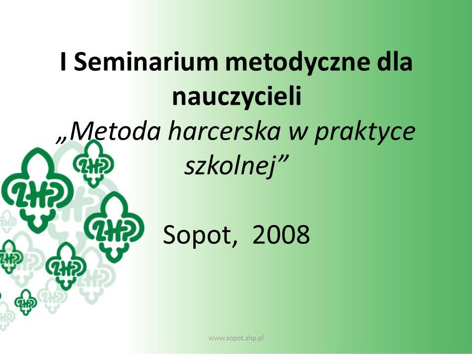 I Seminarium metodyczne dla nauczycieli Metoda harcerska w praktyce szkolnej Sopot, 2008 www.sopot.zhp.pl