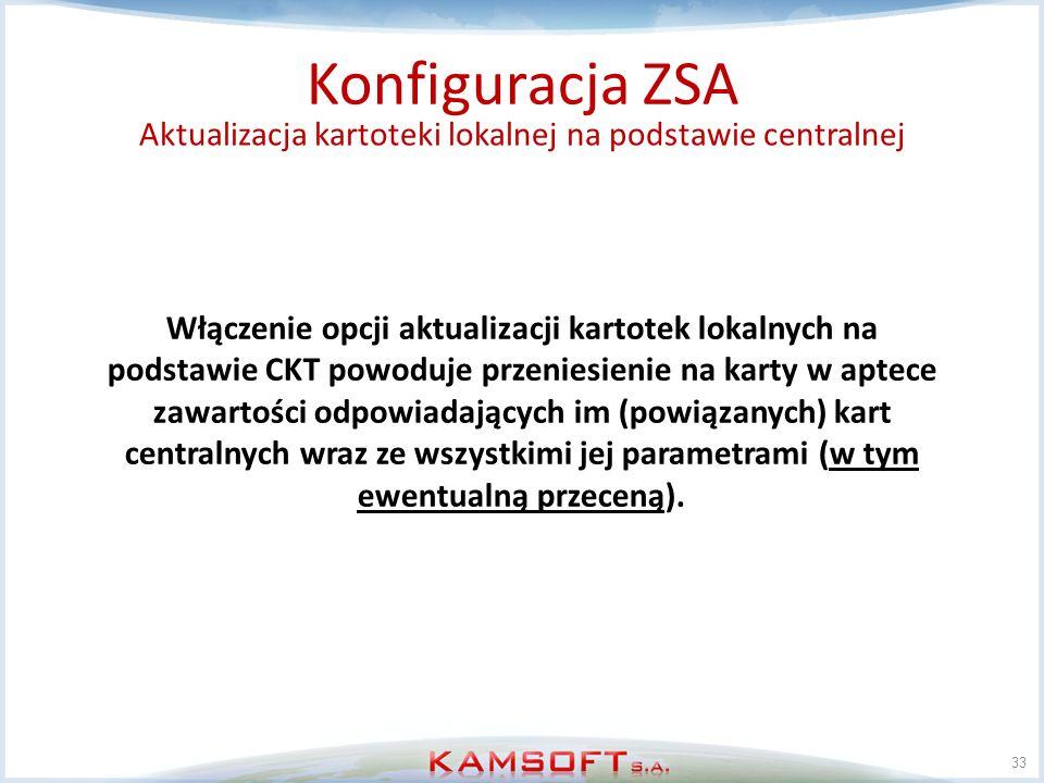33 Konfiguracja ZSA Aktualizacja kartoteki lokalnej na podstawie centralnej Włączenie opcji aktualizacji kartotek lokalnych na podstawie CKT powoduje