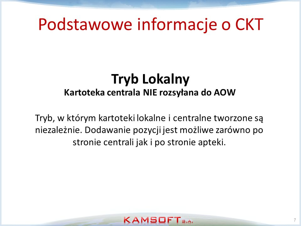 7 Tryb Lokalny Podstawowe informacje o CKT Tryb, w którym kartoteki lokalne i centralne tworzone są niezależnie. Dodawanie pozycji jest możliwe zarówn