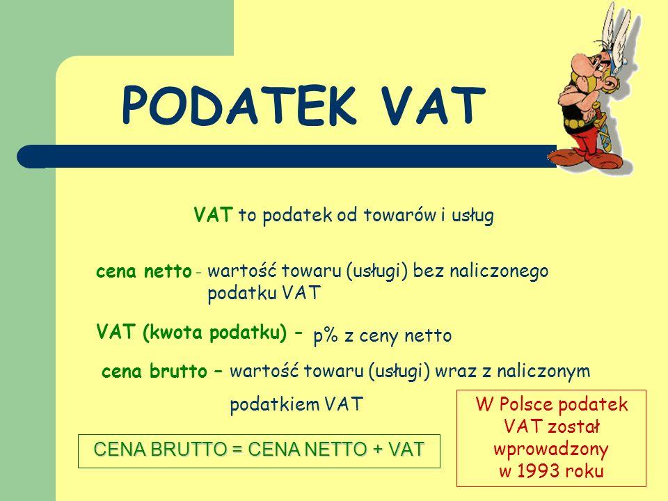 PODATEK VAT CENA BRUTTO = CENA NETTO + VAT W Polsce podatek VAT został wprowadzony w 1993 roku VAT to podatek od towarów i usług cena netto - wartość towaru (usługi) bez naliczonego podatku VAT VAT (kwota podatku) - p% z ceny netto cena brutto –wartość towaru (usługi) wraz z naliczonym podatkiem VAT