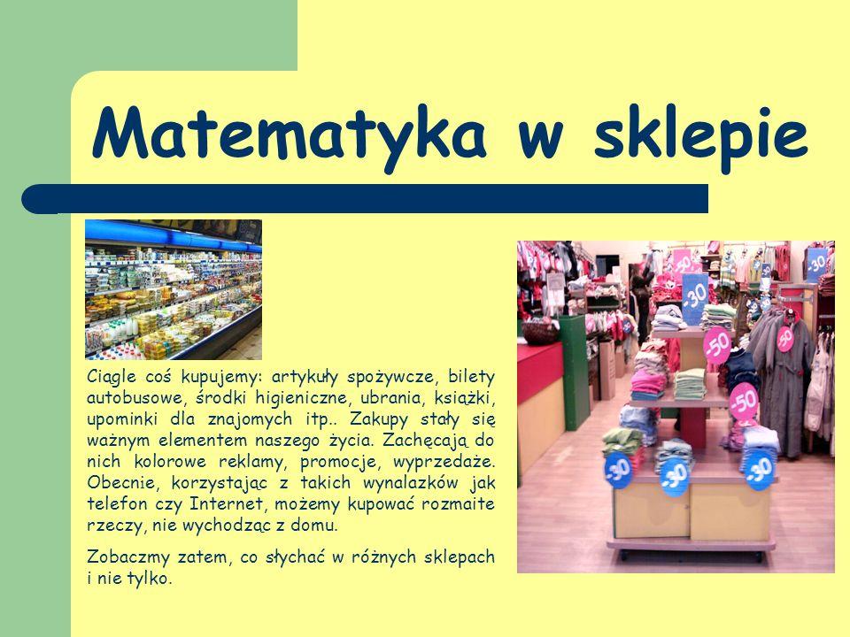 Matematyka w sklepie Ciągle coś kupujemy: artykuły spożywcze, bilety autobusowe, środki higieniczne, ubrania, książki, upominki dla znajomych itp..