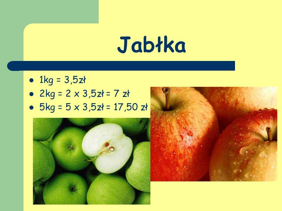 Jabłka 1kg = 3,5zł 2kg = 2 x 3,5zł = 7 zł 5kg = 5 x 3,5zł = 17,50 zł