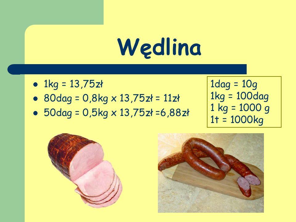 Wędlina 1kg = 13,75zł 80dag = 0,8kg x 13,75zł = 11zł 50dag = 0,5kg x 13,75zł =6,88zł 1dag = 10g 1kg = 100dag 1 kg = 1000 g 1t = 1000kg
