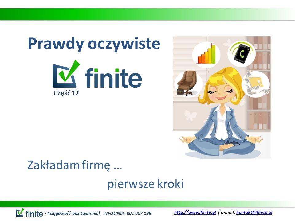 Prawdy oczywiste Zakładam firmę … pierwsze kroki - Księgowość bez tajemnic! INFOLINIA: 801 007 196 http://www.finite.plhttp://www.finite.pl | e-mail: