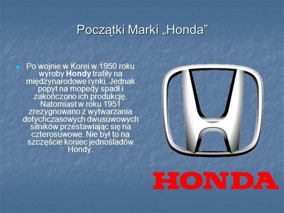 Początki Marki Honda Po wojnie w Korei w 1950 roku wyroby Hondy trafiły na międzynarodowe rynki. Jednak popyt na mopedy spadł i zakończono ich produkc