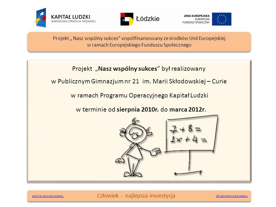 Projekt Nasz wspólny sukces był realizowany w Publicznym Gimnazjum nr 21 im. Marii Skłodowskiej – Curie w ramach Programu Operacyjnego Kapitał Ludzki