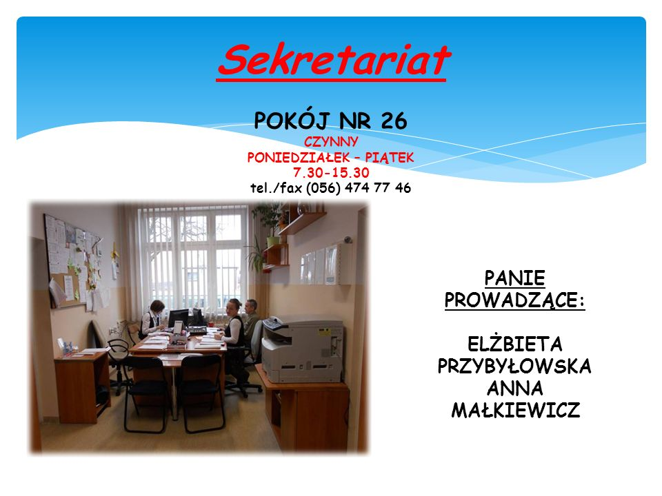 Sekretariat POKÓJ NR 26 CZYNNY PONIEDZIAŁEK – PIĄTEK 7.30-15.30 tel./fax (056) 474 77 46 PANIE PROWADZĄCE: ELŻBIETA PRZYBYŁOWSKA ANNA MAŁKIEWICZ