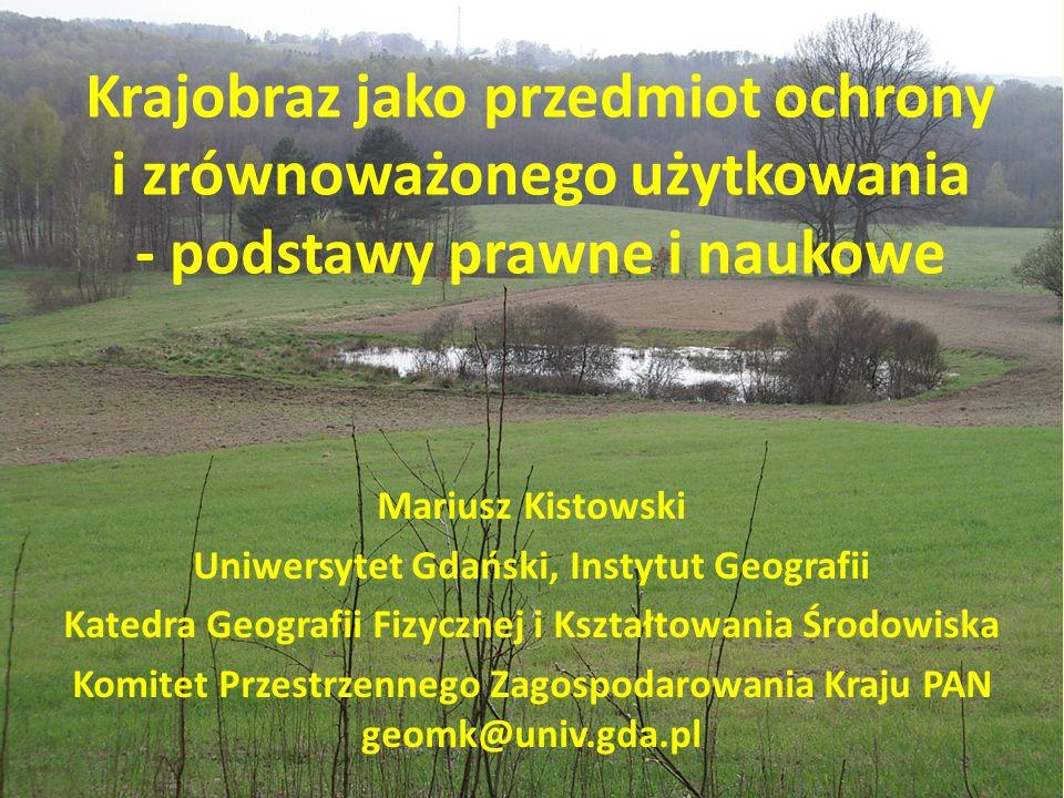 Krajobraz jako przedmiot ochrony i zrównoważonego użytkowania - podstawy prawne i naukowe Mariusz Kistowski Uniwersytet Gdański, Instytut Geografii Ka