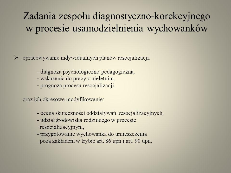 Zadania zespołu diagnostyczno-korekcyjnego w procesie usamodzielnienia wychowanków opracowywanie indywidualnych planów resocjalizacji: - diagnoza psyc