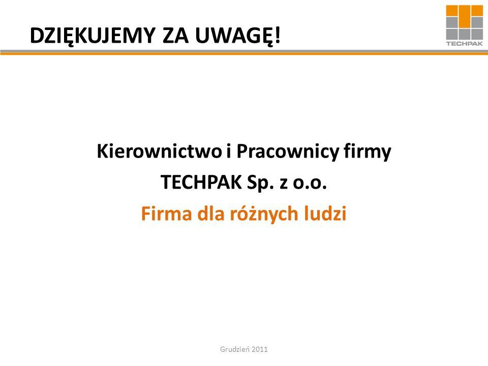 DZIĘKUJEMY ZA UWAGĘ! Kierownictwo i Pracownicy firmy TECHPAK Sp. z o.o. Firma dla różnych ludzi Grudzień 2011