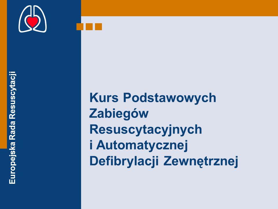 Europejska Rada Resuscytacji CELE Po zakończeniu kursu uczestnik powinien umieć zademonstrować: –Jak wykonać ocenę nieprzytomnego poszkodowanego –Jak wykonywać uciskanie klatki piersiowej i oddechy ratownicze –Jak bezpiecznie używać automatyczny defibrylator zewnętrzny –Jak ułożyć nieprzytomnego poszkodowanego w pozycji bezpiecznej