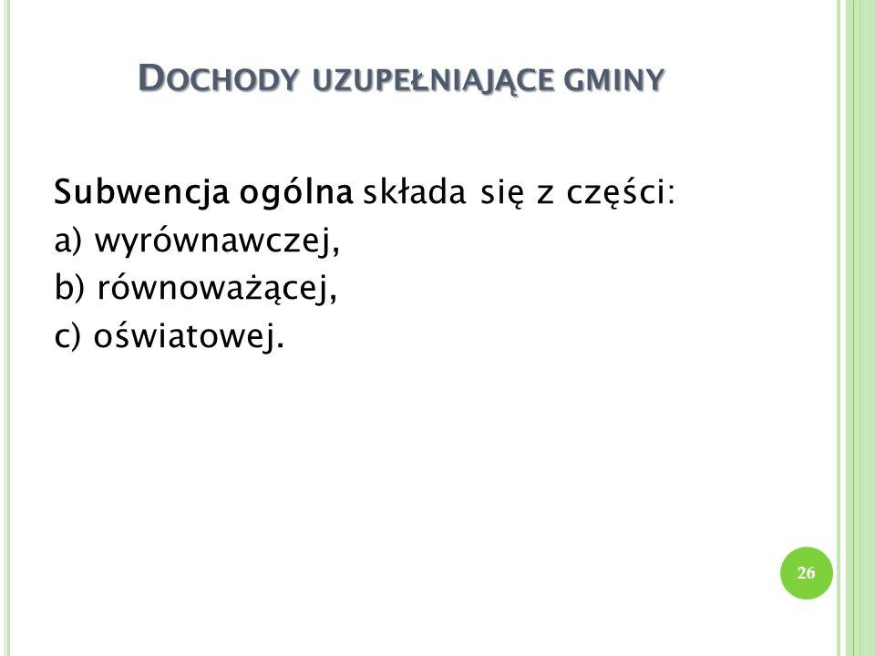 D OCHODY UZUPE Ł NIAJ Ą CE GMINY Subwencja ogólna składa się z części: a) wyrównawczej, b) równoważącej, c) oświatowej. 26