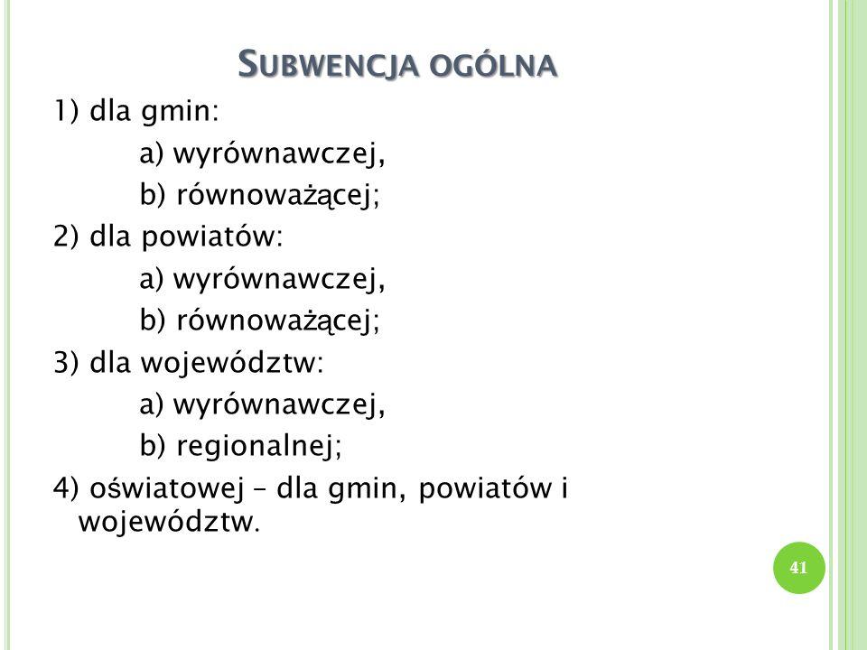 S UBWENCJA OGÓLNA 1) dla gmin: a) wyrównawczej, b) równowa żą cej; 2) dla powiatów: a) wyrównawczej, b) równowa żą cej; 3) dla województw: a) wyrównaw