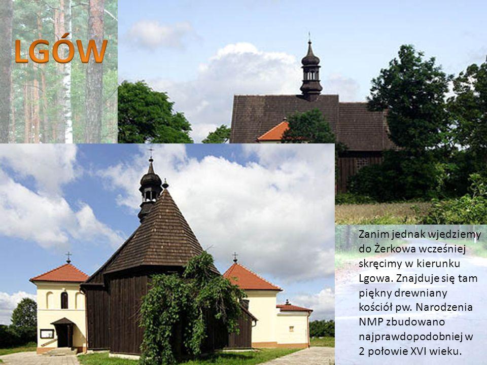 Zanim jednak wjedziemy do Żerkowa wcześniej skręcimy w kierunku Lgowa. Znajduje się tam piękny drewniany kościół pw. Narodzenia NMP zbudowano najprawd