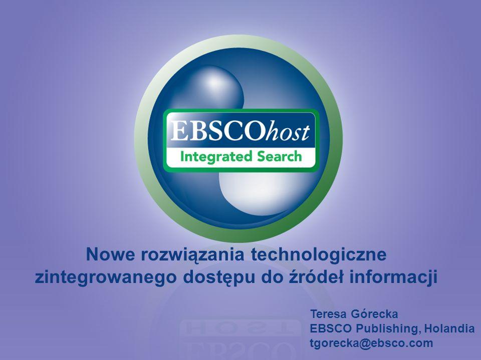 Nowe rozwiązania technologiczne zintegrowanego dostępu do źródeł informacji Teresa Górecka EBSCO Publishing, Holandia tgorecka@ebsco.com