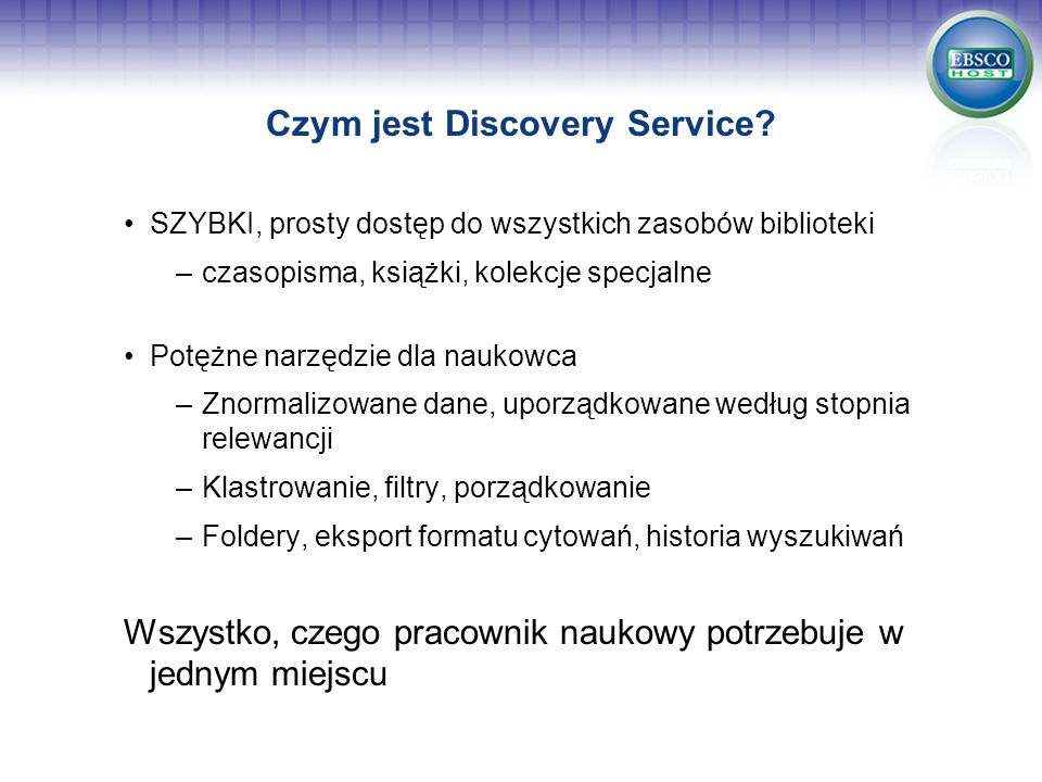 Czym jest Discovery Service? SZYBKI, prosty dostęp do wszystkich zasobów biblioteki –czasopisma, książki, kolekcje specjalne Potężne narzędzie dla nau