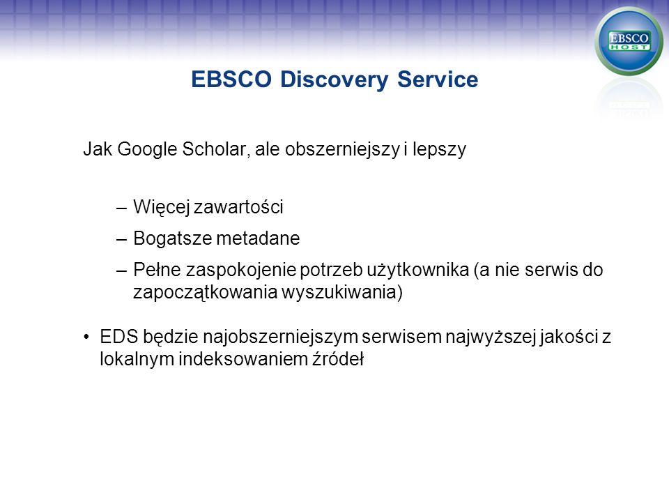 EBSCO Discovery Service Jak Google Scholar, ale obszerniejszy i lepszy –Więcej zawartości –Bogatsze metadane –Pełne zaspokojenie potrzeb użytkownika (