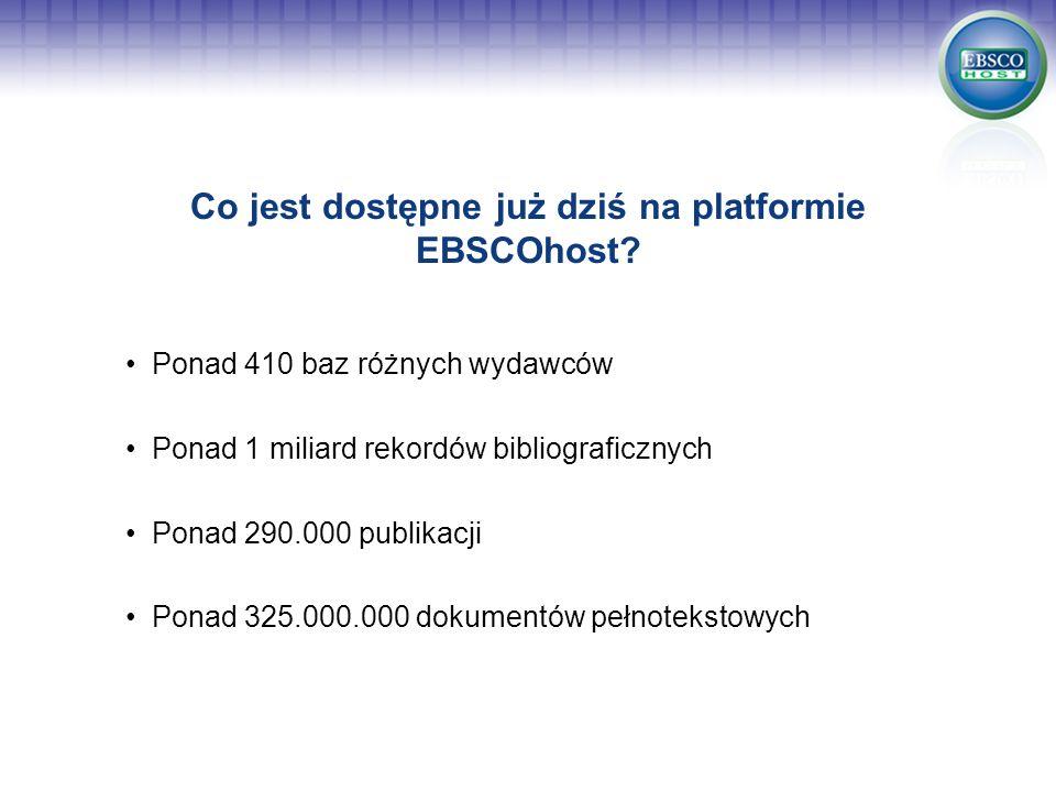 Co jest dostępne już dziś na platformie EBSCOhost? Ponad 410 baz różnych wydawców Ponad 1 miliard rekordów bibliograficznych Ponad 290.000 publikacji