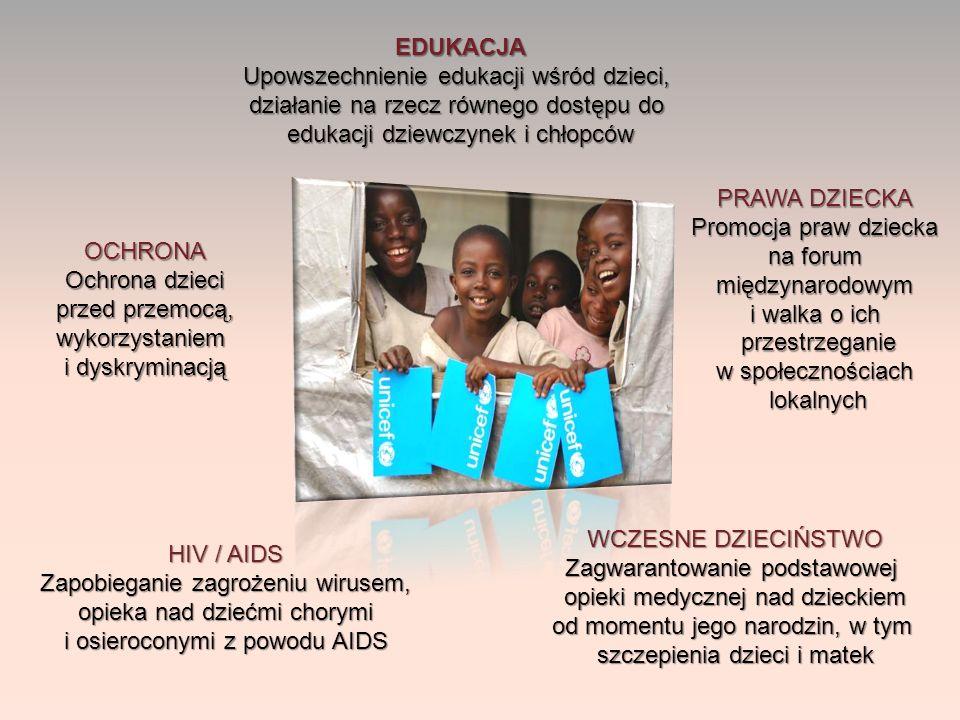 EDUKACJA Upowszechnienie edukacji wśród dzieci, działanie na rzecz równego dostępu do edukacji dziewczynek i chłopców OCHRONA Ochrona dzieci przed przemocą, wykorzystaniem i dyskryminacją PRAWA DZIECKA Promocja praw dziecka na forum międzynarodowym i walka o ich przestrzeganie przestrzeganie w społecznościach lokalnych lokalnych HIV / AIDS Zapobieganie zagrożeniu wirusem, opieka nad dziećmi chorymi i osieroconymi z powodu AIDS WCZESNE DZIECIŃSTWO Zagwarantowanie podstawowej opieki medycznej nad dzieckiem od momentu jego narodzin, w tym szczepienia dzieci i matek