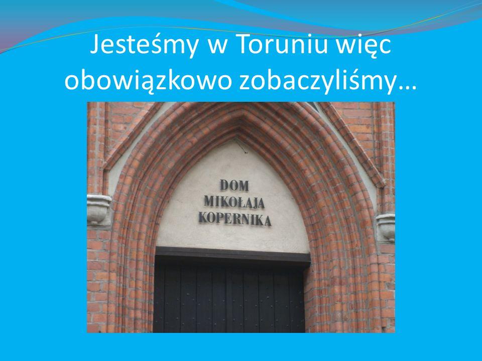 Jesteśmy w Toruniu więc obowiązkowo zobaczyliśmy…