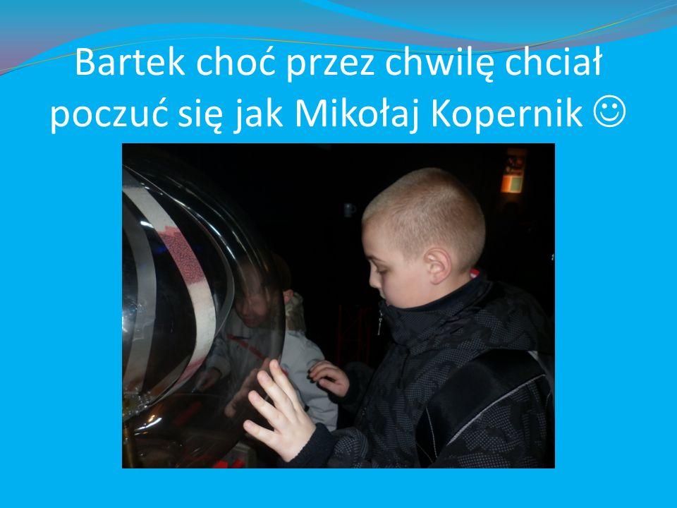 Bartek choć przez chwilę chciał poczuć się jak Mikołaj Kopernik
