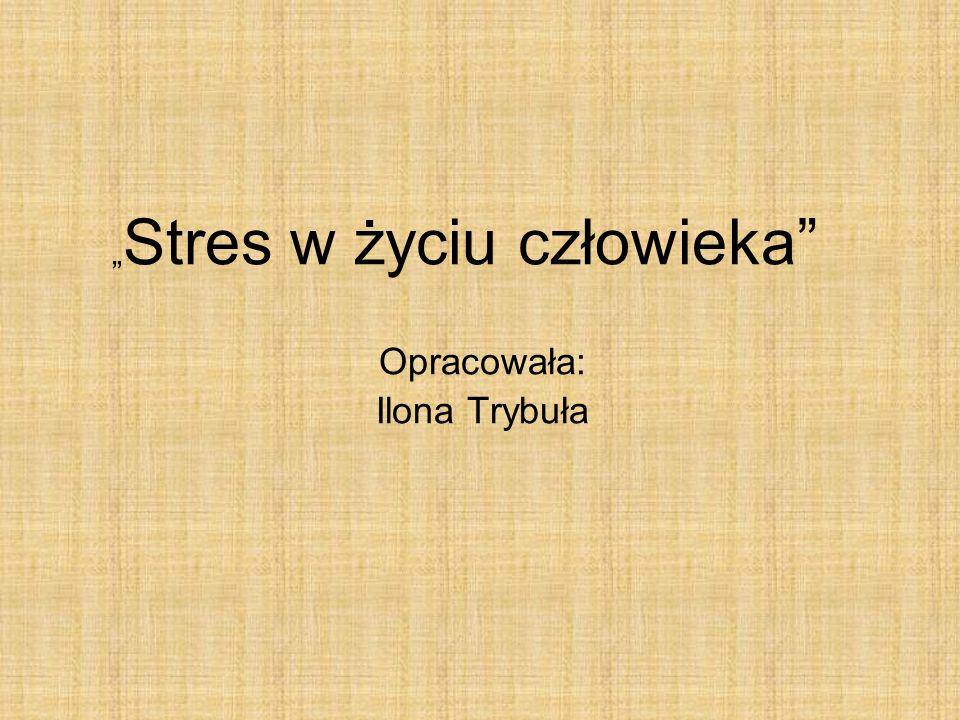Stres w życiu człowieka Opracowała: Ilona Trybuła