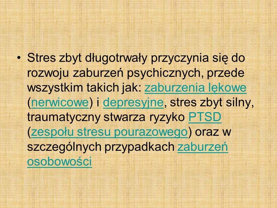 Stres zbyt długotrwały przyczynia się do rozwoju zaburzeń psychicznych, przede wszystkim takich jak: zaburzenia lękowe (nerwicowe) i depresyjne, stres zbyt silny, traumatyczny stwarza ryzyko PTSD (zespołu stresu pourazowego) oraz w szczególnych przypadkach zaburzeń osobowościzaburzenia lękowenerwicowedepresyjnePTSDzespołu stresu pourazowegozaburzeń osobowości