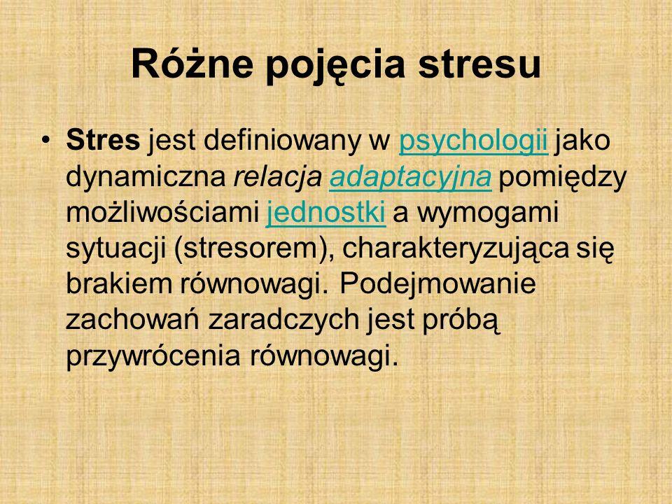 Różne pojęcia stresu Stres jest definiowany w psychologii jako dynamiczna relacja adaptacyjna pomiędzy możliwościami jednostki a wymogami sytuacji (stresorem), charakteryzująca się brakiem równowagi.