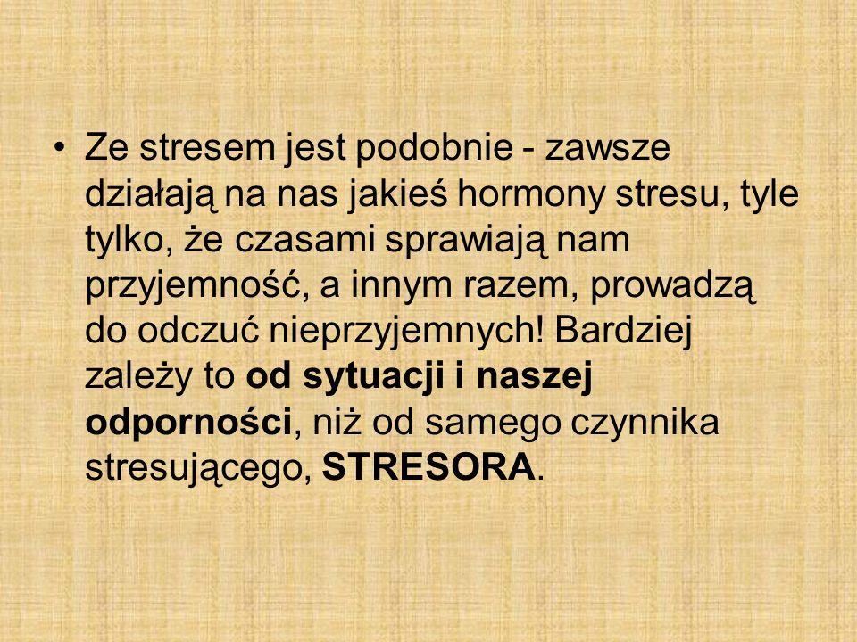 Ze stresem jest podobnie - zawsze działają na nas jakieś hormony stresu, tyle tylko, że czasami sprawiają nam przyjemność, a innym razem, prowadzą do odczuć nieprzyjemnych.