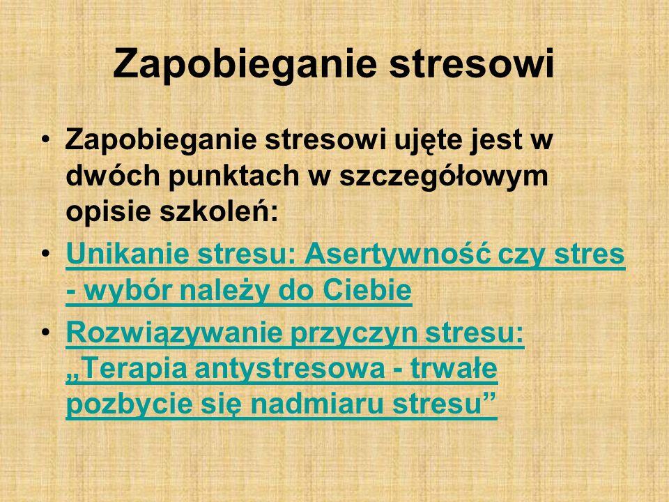 Zapobieganie stresowi Zapobieganie stresowi ujęte jest w dwóch punktach w szczegółowym opisie szkoleń: Unikanie stresu: Asertywność czy stres - wybór należy do CiebieUnikanie stresu: Asertywność czy stres - wybór należy do Ciebie Rozwiązywanie przyczyn stresu: Terapia antystresowa - trwałe pozbycie się nadmiaru stresuRozwiązywanie przyczyn stresu: Terapia antystresowa - trwałe pozbycie się nadmiaru stresu
