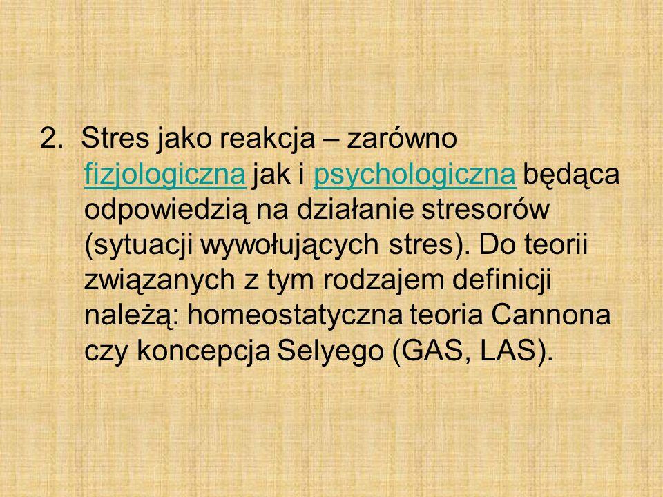 2. Stres jako reakcja – zarówno fizjologiczna jak i psychologiczna będąca odpowiedzią na działanie stresorów (sytuacji wywołujących stres). Do teorii