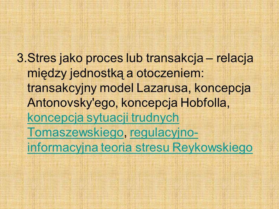 3.Stres jako proces lub transakcja – relacja między jednostką a otoczeniem: transakcyjny model Lazarusa, koncepcja Antonovsky ego, koncepcja Hobfolla, koncepcja sytuacji trudnych Tomaszewskiego, regulacyjno- informacyjna teoria stresu Reykowskiego koncepcja sytuacji trudnych Tomaszewskiegoregulacyjno- informacyjna teoria stresu Reykowskiego