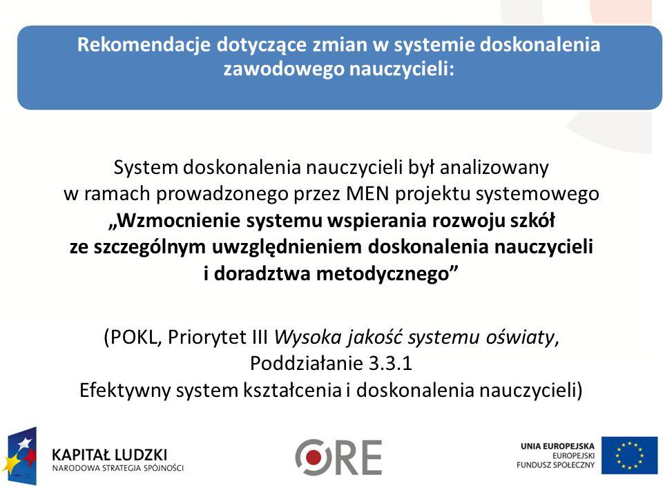 Rekomendacje dotyczące zmian w systemie doskonalenia zawodowego nauczycieli: System doskonalenia nauczycieli był analizowany w ramach prowadzonego przez MEN projektu systemowego Wzmocnienie systemu wspierania rozwoju szkół ze szczególnym uwzględnieniem doskonalenia nauczycieli i doradztwa metodycznego (POKL, Priorytet III Wysoka jakość systemu oświaty, Poddziałanie 3.3.1 Efektywny system kształcenia i doskonalenia nauczycieli)