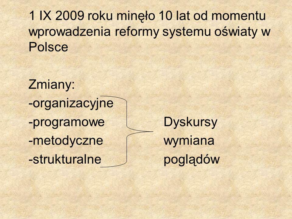 1 IX 2009 roku minęło 10 lat od momentu wprowadzenia reformy systemu oświaty w Polsce Zmiany: -organizacyjne -programoweDyskursy -metodycznewymiana -s