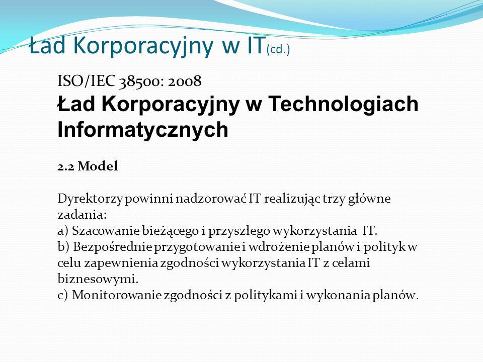 Ład Korporacyjny w IT (cd.) ISO/IEC 38500: 2008 Ład Korporacyjny w Technologiach Informatycznych 2.2 Model Dyrektorzy powinni nadzorować IT realizując trzy główne zadania: a) Szacowanie bieżącego i przyszłego wykorzystania IT.