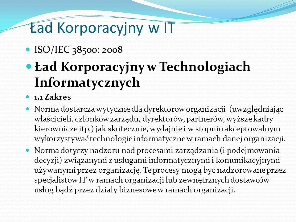 Ład Korporacyjny w IT ISO/IEC 38500: 2008 Ład Korporacyjny w Technologiach Informatycznych 1.1 Zakres Norma dostarcza wytyczne dla dyrektorów organizacji (uwzględniając właścicieli, członków zarządu, dyrektorów, partnerów, wyższe kadry kierownicze itp.) jak skutecznie, wydajnie i w stopniu akceptowalnym wykorzystywać technologie informatyczne w ramach danej organizacji.