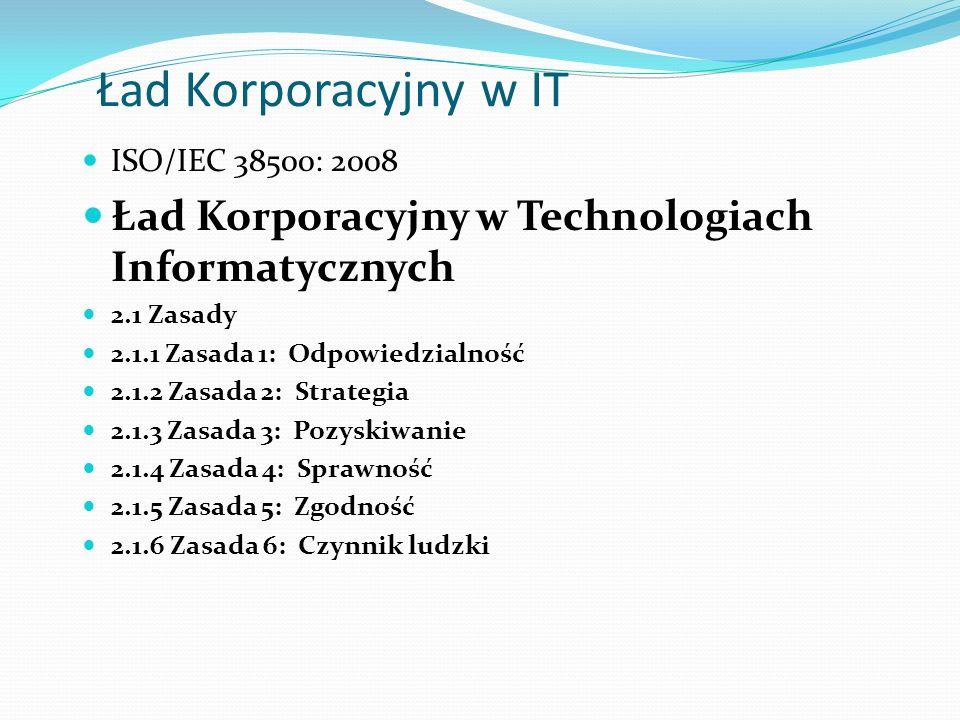 Ład Korporacyjny w IT ISO/IEC 38500: 2008 Ład Korporacyjny w Technologiach Informatycznych 2.1 Zasady 2.1.1 Zasada 1: Odpowiedzialność 2.1.2 Zasada 2: Strategia 2.1.3 Zasada 3: Pozyskiwanie 2.1.4 Zasada 4: Sprawność 2.1.5 Zasada 5: Zgodność 2.1.6 Zasada 6: Czynnik ludzki