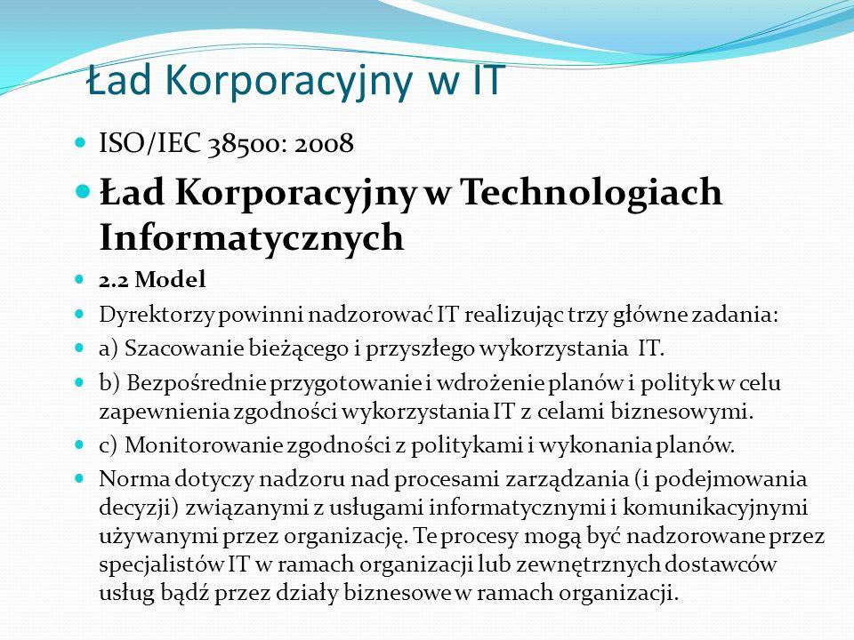 Ład Korporacyjny w IT ISO/IEC 38500: 2008 Ład Korporacyjny w Technologiach Informatycznych 2.2 Model Dyrektorzy powinni nadzorować IT realizując trzy główne zadania: a) Szacowanie bieżącego i przyszłego wykorzystania IT.