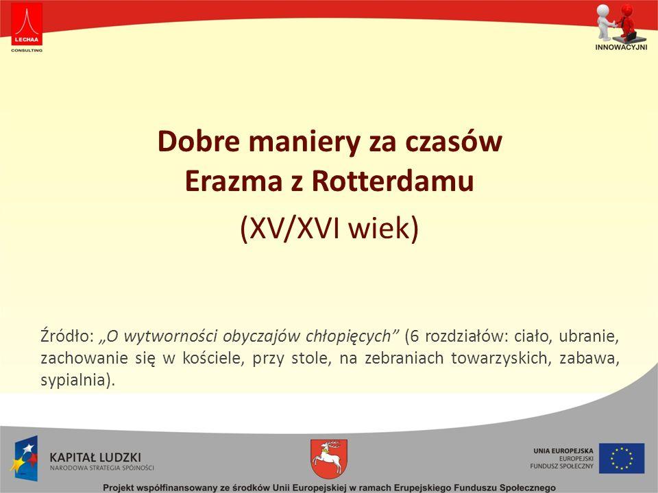 Dobre maniery za czasów Erazma z Rotterdamu (XV/XVI wiek) Źródło: O wytworności obyczajów chłopięcych (6 rozdziałów: ciało, ubranie, zachowanie się w